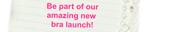 Be part of our amazing new bra launch