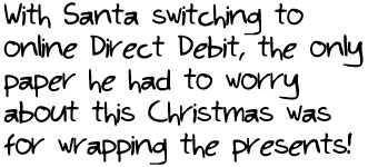 With Santa switching to online Direct Debit, the only paper he had to worry about this Christmas was for wrapping the presents!
